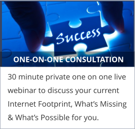 ONE-ON-ONE CONSULTATION 30 minute private one on one live webinar to discuss your current Internet Footprint, What's Missing & What's Possible for you.