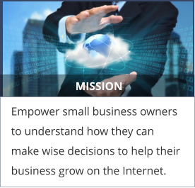 MISSION Empower small business owners to understand how they can make wise decisions to help their business grow on the Internet.