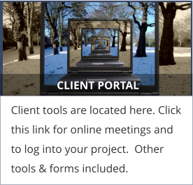 CLIENT PORTAL Client tools are located here. Click this link for online meetings and to log into your project.  Other tools & forms included.