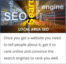 LOCAL AREA SEO Once you get a website you need to tell people about it, get it to rank online and convince the search engines to rank you well.