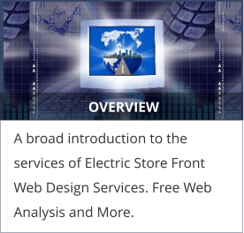 OVERVIEW A broad introduction to the services of Electric Store Front Web Design Services. Free Web Analysis and More.