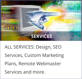 SERVICES ALL SERVICES: Design, SEO Services, Custom Marketing Plans, Remote Webmaster Services and more.